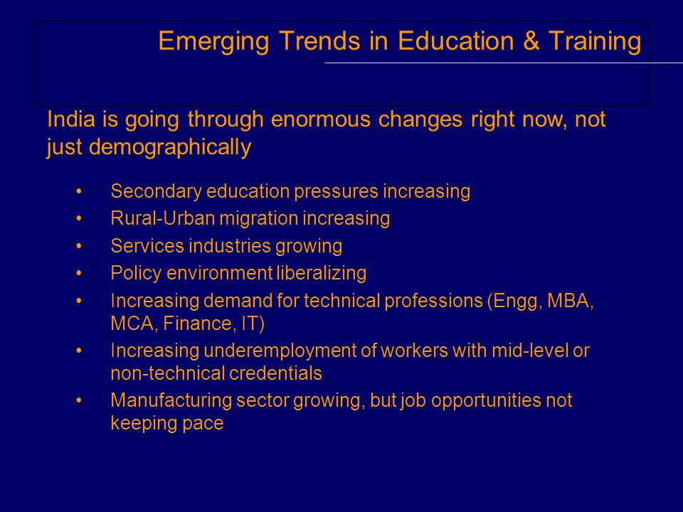 Emerging Trends in Education & Training Secondary education pressures increasing Rural-Urban migration increasing Services industries growing Policy environment liberalizing Increasing demand for technical professions (Engg, MBA, MCA, Finance, IT) Increasing underemployment of workers with mid-level or non-technical credentials Manufacturing sector growing, but job opportunities not keeping pace India is going through enormous changes right now, not just demographically