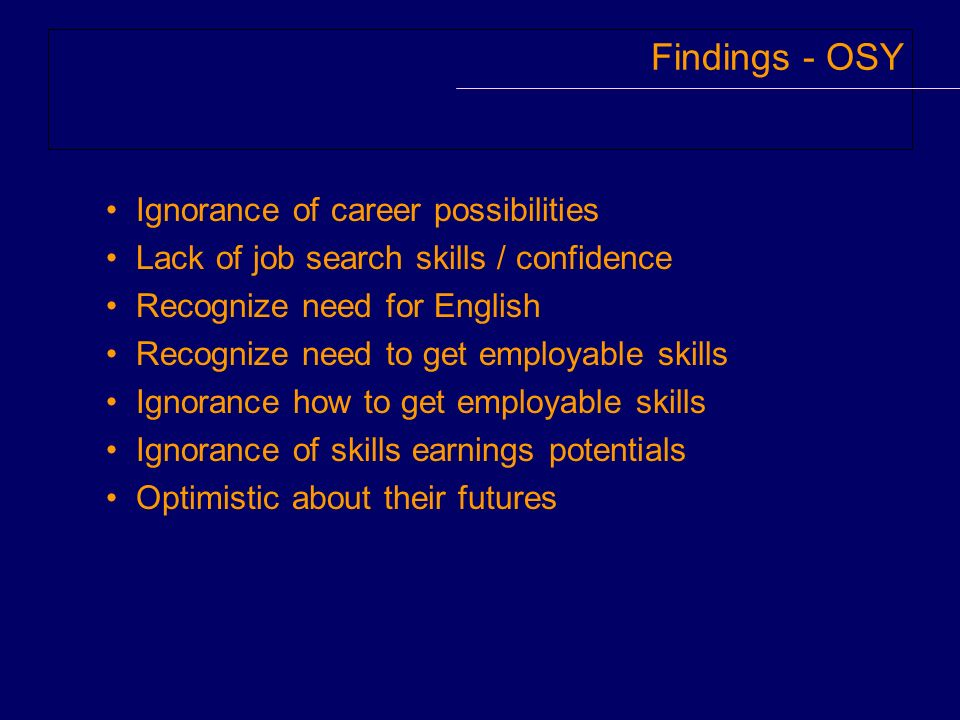 Findings - OSY Ignorance of career possibilities Lack of job search skills / confidence Recognize need for English Recognize need to get employable sk