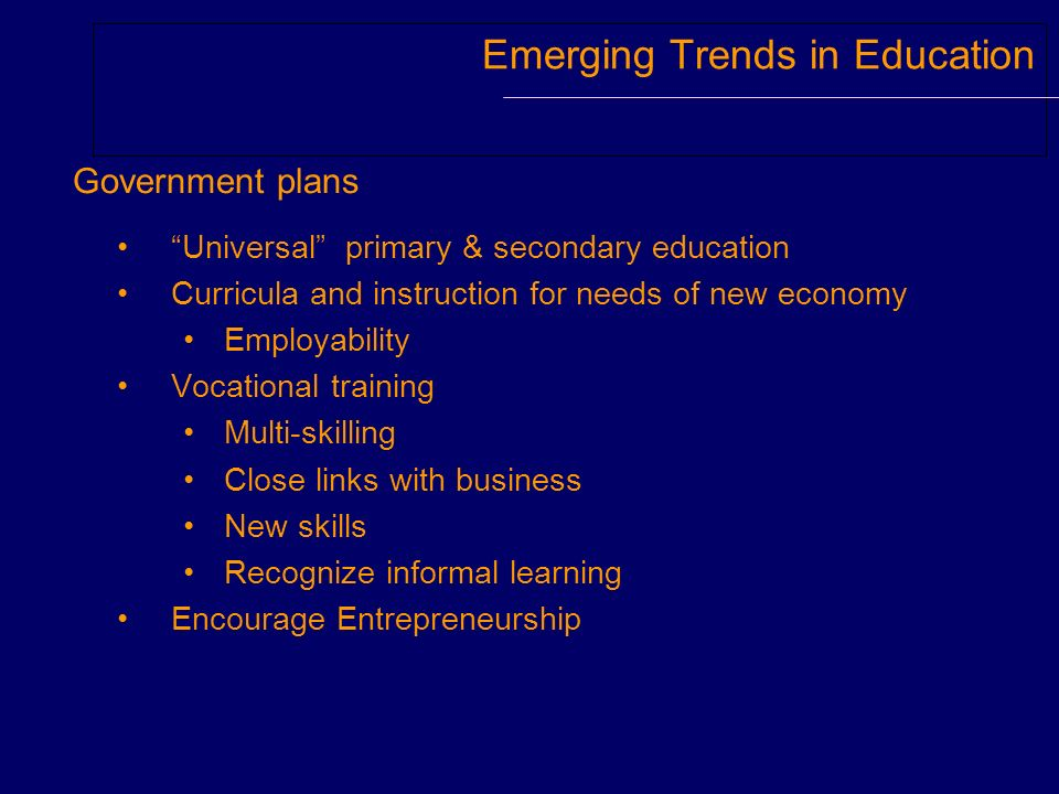 Emerging Trends in Education Universal primary & secondary education Curricula and instruction for needs of new economy Employability Vocational train
