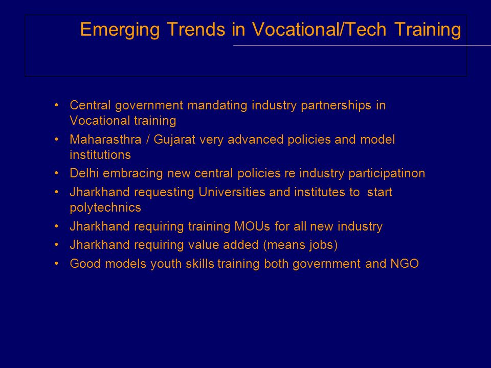 Emerging Trends in Vocational/Tech Training Central government mandating industry partnerships in Vocational training Maharasthra / Gujarat very advan