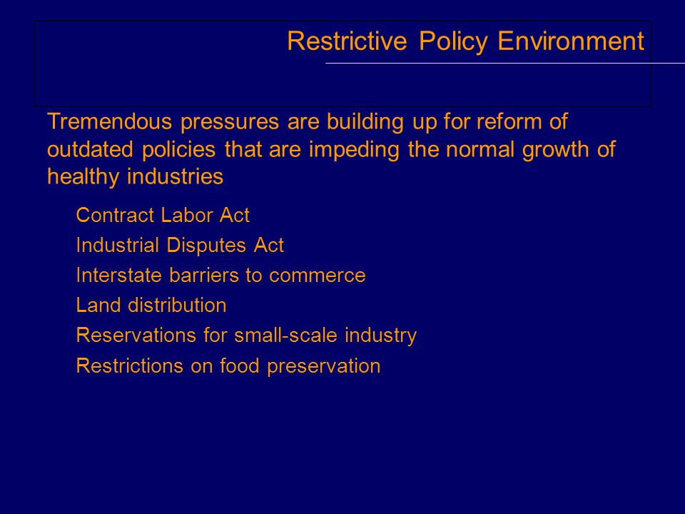 Restrictive Policy Environment Contract Labor Act Industrial Disputes Act Interstate barriers to commerce Land distribution Reservations for small-scale industry Restrictions on food preservation Tremendous pressures are building up for reform of outdated policies that are impeding the normal growth of healthy industries