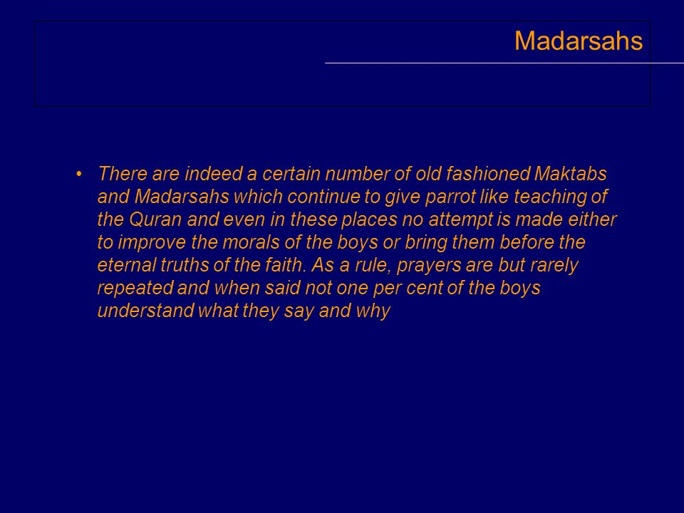 Madarsahs There are indeed a certain number of old fashioned Maktabs and Madarsahs which continue to give parrot like teaching of the Quran and even i