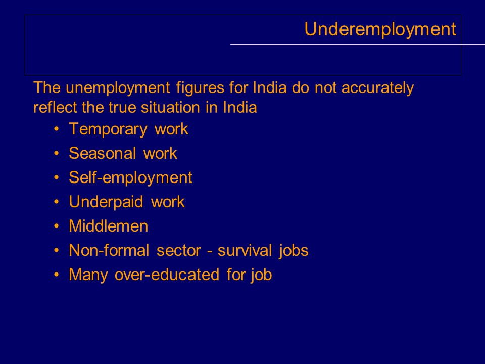 Underemployment Temporary work Seasonal work Self-employment Underpaid work Middlemen Non-formal sector - survival jobs Many over-educated for job The unemployment figures for India do not accurately reflect the true situation in India