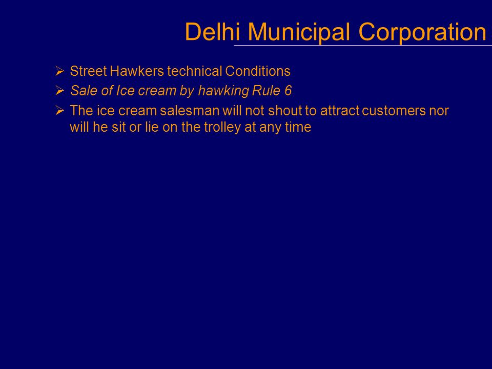 Street Hawkers technical Conditions Sale of Ice cream by hawking Rule 6 The ice cream salesman will not shout to attract customers nor will he sit or lie on the trolley at any time Delhi Municipal Corporation