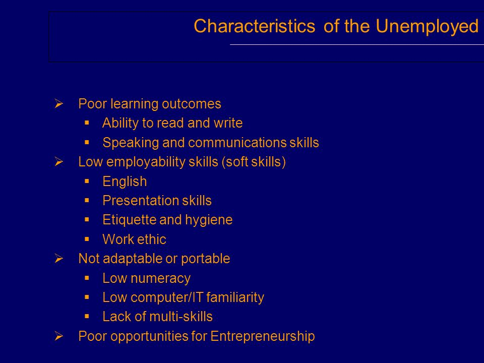 Characteristics of the Unemployed Poor learning outcomes Ability to read and write Speaking and communications skills Low employability skills (soft s