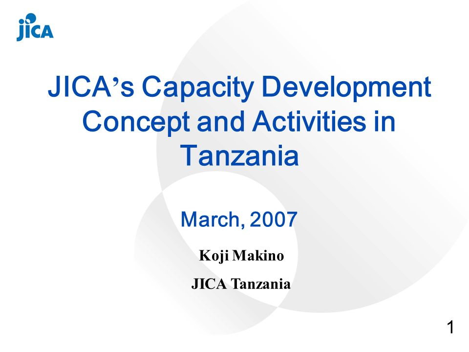 1 JICA s Capacity Development Concept and Activities in Tanzania March, 2007 Koji Makino JICA Tanzania