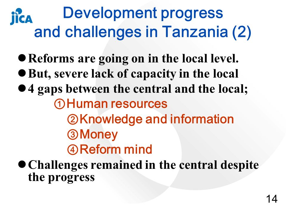14 Development progress and challenges in Tanzania (2) Reforms are going on in the local level. But, severe lack of capacity in the local 4 gaps betwe