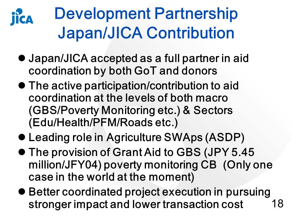 18 Development Partnership Japan/JICA Contribution Japan/JICA accepted as a full partner in aid coordination by both GoT and donors The active participation/contribution to aid coordination at the levels of both macro (GBS/Poverty Monitoring etc.) & Sectors (Edu/Health/PFM/Roads etc.) Leading role in Agriculture SWAps (ASDP) The provision of Grant Aid to GBS (JPY 5.45 million/JFY04) poverty monitoring CB (Only one case in the world at the moment) Better coordinated project execution in pursuing stronger impact and lower transaction cost