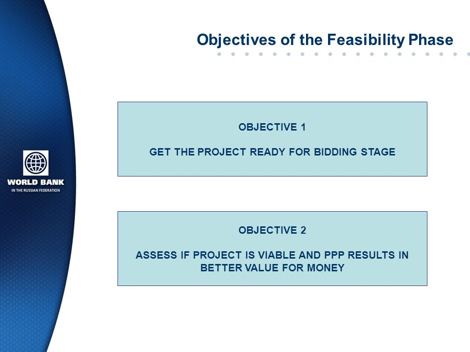 Feasibility Study: Key messages The feasibility study is an essential component of project preparation and allocation of time, as well as human and financial resources, contributes to preventing issues later The need to obtain City approval should not undermine the project attractiveness to the private sector Feasibility study is broader than just a technical assessment The decision to undertake a project as a PPP vs.