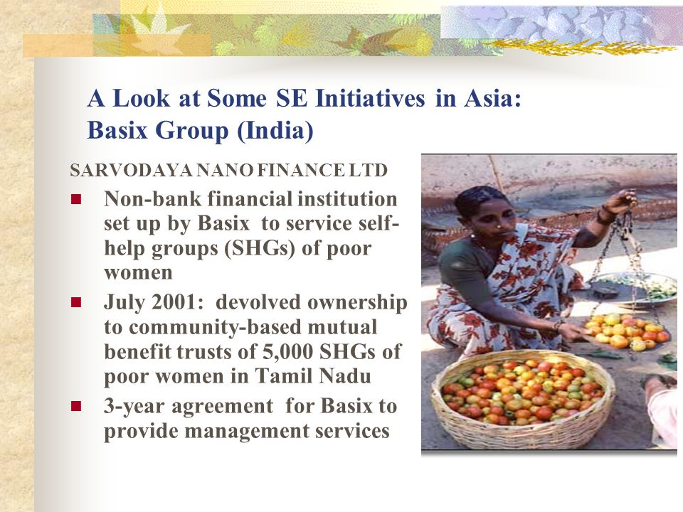 A Look at Some SE Initiatives in Asia: Basix Group (India) SARVODAYA NANO FINANCE LTD Non-bank financial institution set up by Basix to service self- help groups (SHGs) of poor women July 2001: devolved ownership to community-based mutual benefit trusts of 5,000 SHGs of poor women in Tamil Nadu 3-year agreement for Basix to provide management services