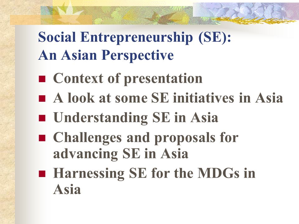 Social Entrepreneurship (SE): An Asian Perspective Context of presentation A look at some SE initiatives in Asia Understanding SE in Asia Challenges and proposals for advancing SE in Asia Harnessing SE for the MDGs in Asia