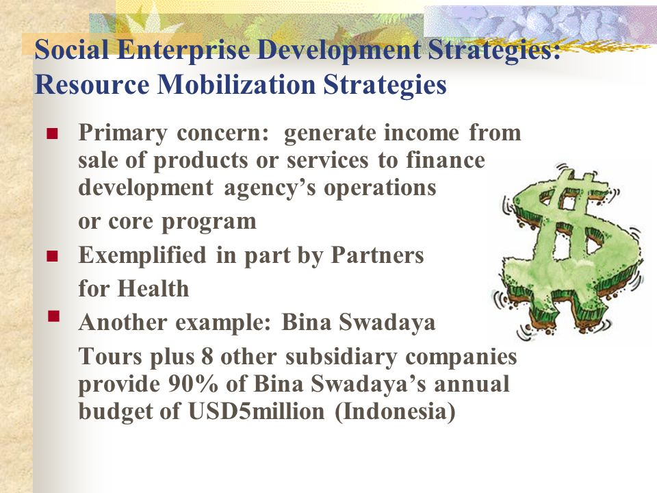 Social Enterprise Development Strategies: Resource Mobilization Strategies Primary concern: generate income from sale of products or services to finance development agencys operations or core program Exemplified in part by Partners for Health Another example: Bina Swadaya Tours plus 8 other subsidiary companies provide 90% of Bina Swadayas annual budget of USD5million (Indonesia)
