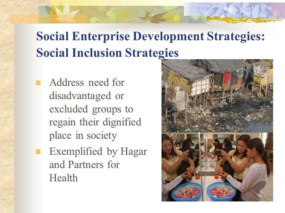 Social Enterprise Development Strategies: Social Inclusion Strategies Address need for disadvantaged or excluded groups to regain their dignified place in society Exemplified by Hagar and Partners for Health