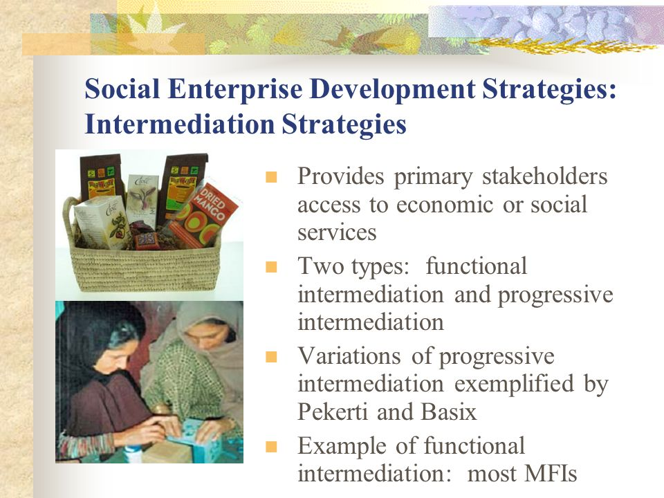 Social Enterprise Development Strategies: Intermediation Strategies Provides primary stakeholders access to economic or social services Two types: functional intermediation and progressive intermediation Variations of progressive intermediation exemplified by Pekerti and Basix Example of functional intermediation: most MFIs