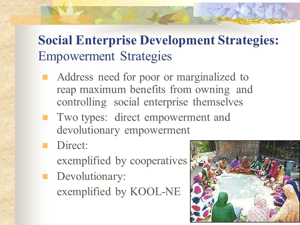 Social Enterprise Development Strategies: Empowerment Strategies Address need for poor or marginalized to reap maximum benefits from owning and controlling social enterprise themselves Two types: direct empowerment and devolutionary empowerment Direct: exemplified by cooperatives Devolutionary: exemplified by KOOL-NE