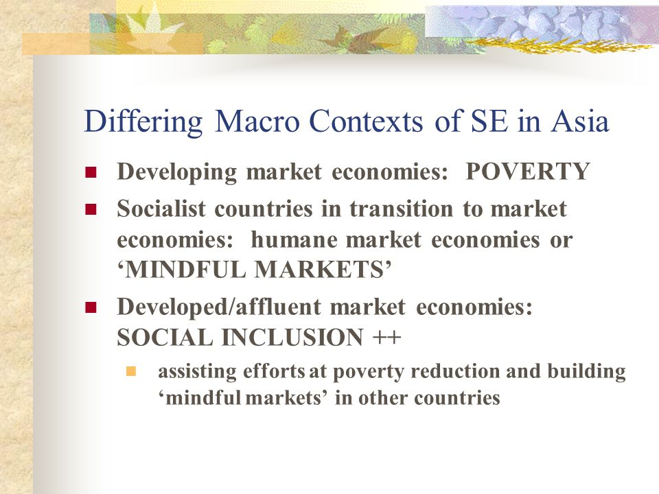 Differing Macro Contexts of SE in Asia Developing market economies: POVERTY Socialist countries in transition to market economies: humane market economies or MINDFUL MARKETS Developed/affluent market economies: SOCIAL INCLUSION ++ assisting efforts at poverty reduction and building mindful markets in other countries