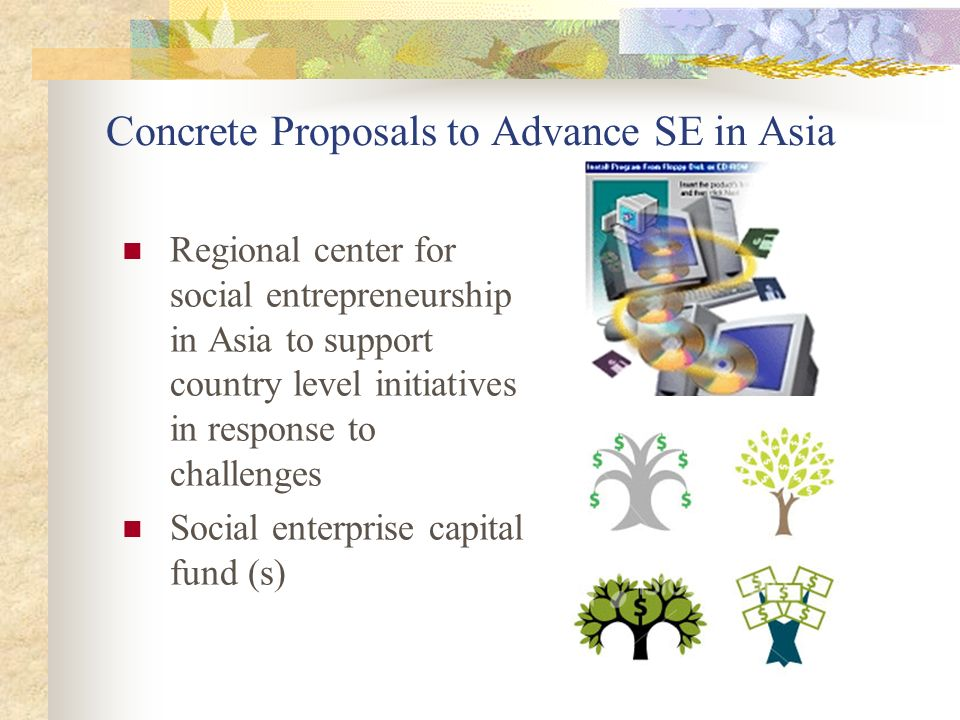Concrete Proposals to Advance SE in Asia Regional center for social entrepreneurship in Asia to support country level initiatives in response to challenges Social enterprise capital fund (s)
