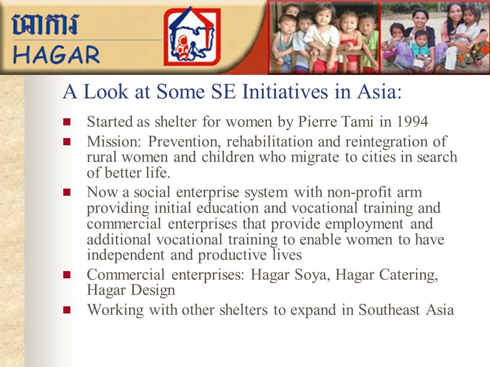 A Look at Some SE Initiatives in Asia: Started as shelter for women by Pierre Tami in 1994 Mission: Prevention, rehabilitation and reintegration of rural women and children who migrate to cities in search of better life.