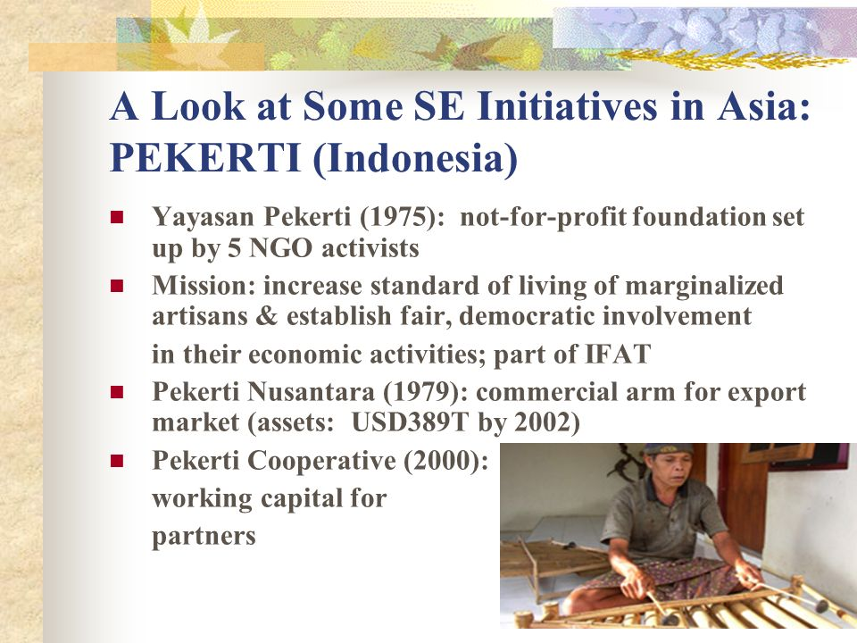 A Look at Some SE Initiatives in Asia: PEKERTI (Indonesia) Yayasan Pekerti (1975): not-for-profit foundation set up by 5 NGO activists Mission: increase standard of living of marginalized artisans & establish fair, democratic involvement in their economic activities; part of IFAT Pekerti Nusantara (1979): commercial arm for export market (assets: USD389T by 2002) Pekerti Cooperative (2000): working capital for partners