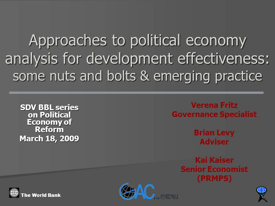 The World Bank Approaches to political economy analysis for development effectiveness: some nuts and bolts & emerging practice SDV BBL series on Political Economy of Reform March 18, 2009 Verena Fritz Governance Specialist Brian Levy Adviser Kai Kaiser Senior Economist (PRMPS)