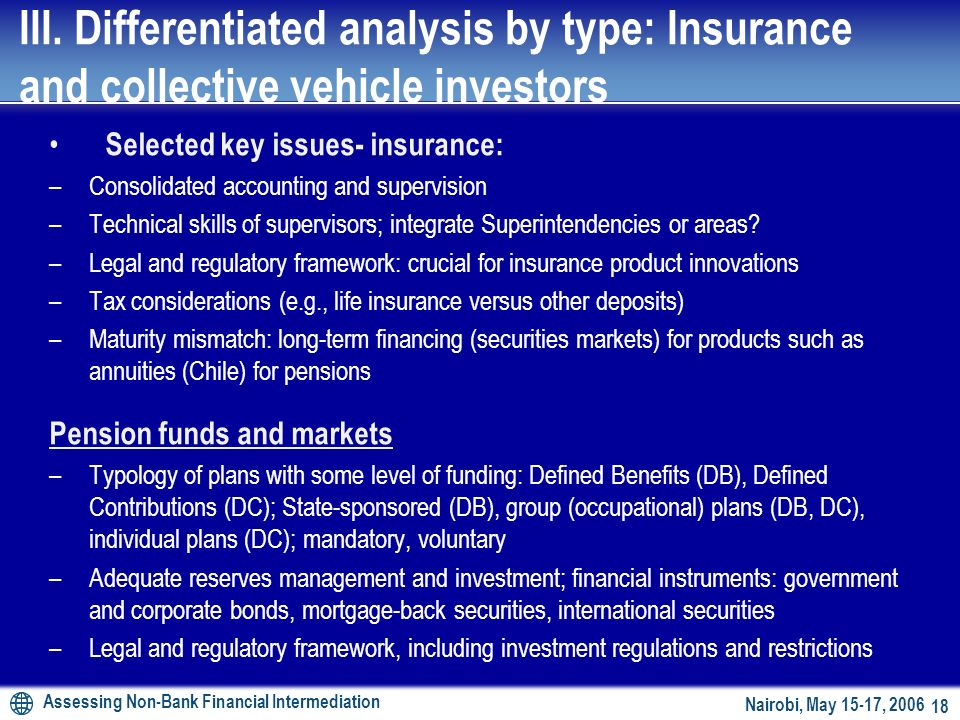 Assessing Non-Bank Financial Intermediation 17 Nairobi, May 15-17, Insurance and pensions markets Insurance companies and markets – life versus non-life (motor vehicle, fire, earthquakes): Insurance penetration (premium as % of GDP) and density (premium per capita) –International comparisons (e.g.