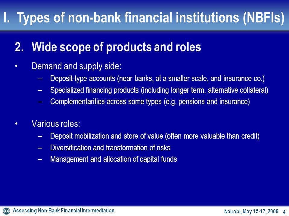 Assessing Non-Bank Financial Intermediation 3 Nairobi, May 15-17, 2006 1.Wide scope of institutions and markets Near banks: –Microfinance institutions