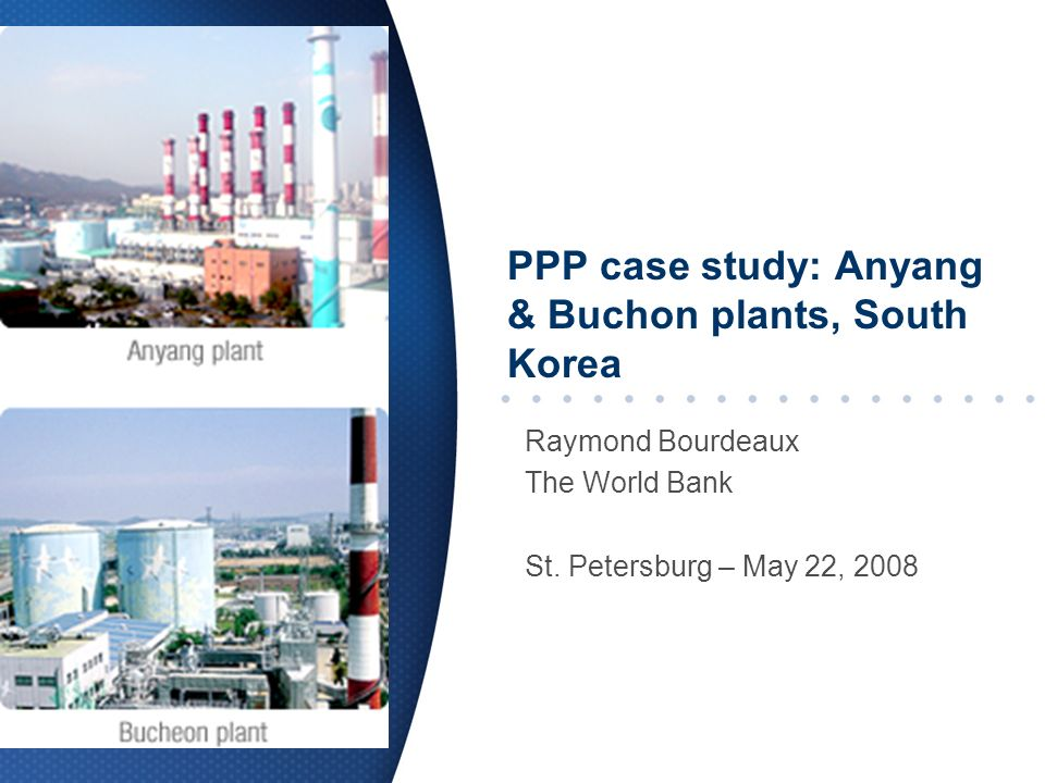 PPP case study: Anyang & Buchon plants, South Korea Raymond Bourdeaux The World Bank St.