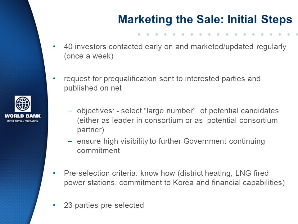 40 investors contacted early on and marketed/updated regularly (once a week) request for prequalification sent to interested parties and published on net –objectives: - select large number of potential candidates (either as leader in consortium or as potential consortium partner) –ensure high visibility to further Government continuing commitment Pre-selection criteria: know how (district heating, LNG fired power stations, commitment to Korea and financial capabilities) 23 parties pre-selected Marketing the Sale: Initial Steps
