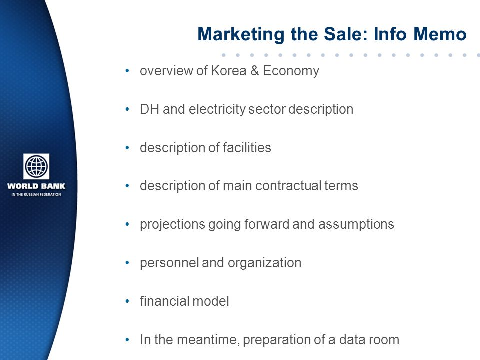 Marketing the Sale: Info Memo overview of Korea & Economy DH and electricity sector description of facilities description of main contractual terms projections going forward and assumptions personnel and organization financial model In the meantime, preparation of a data room