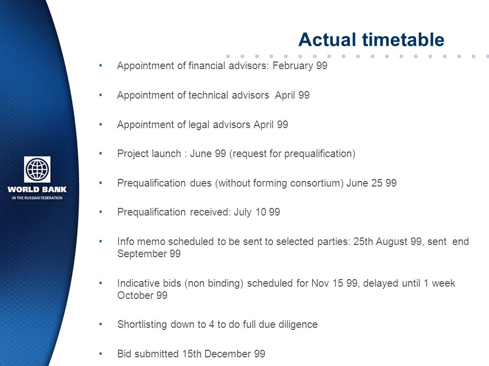 Actual timetable Appointment of financial advisors: February 99 Appointment of technical advisors April 99 Appointment of legal advisors April 99 Project launch : June 99 (request for prequalification) Prequalification dues (without forming consortium) June 25 99 Prequalification received: July 10 99 Info memo scheduled to be sent to selected parties: 25th August 99, sent end September 99 Indicative bids (non binding) scheduled for Nov 15 99, delayed until 1 week October 99 Shortlisting down to 4 to do full due diligence Bid submitted 15th December 99