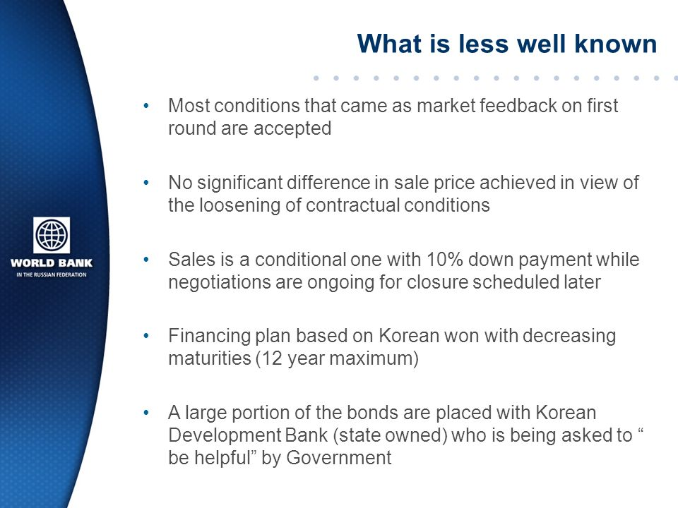 What is less well known Most conditions that came as market feedback on first round are accepted No significant difference in sale price achieved in view of the loosening of contractual conditions Sales is a conditional one with 10% down payment while negotiations are ongoing for closure scheduled later Financing plan based on Korean won with decreasing maturities (12 year maximum) A large portion of the bonds are placed with Korean Development Bank (state owned) who is being asked to be helpful by Government