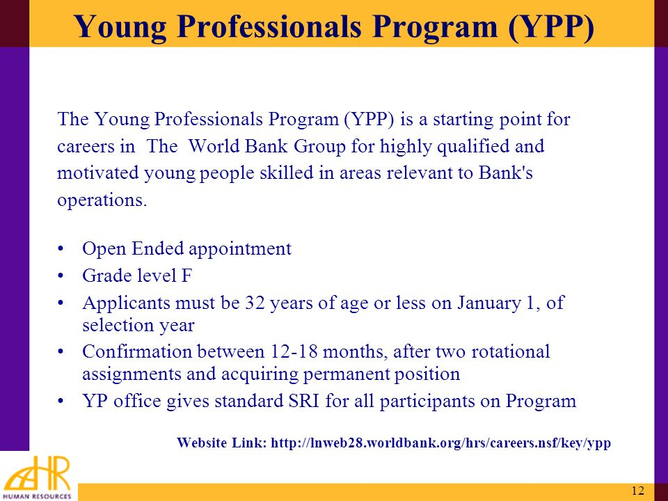 12 Young Professionals Program (YPP) The Young Professionals Program (YPP) is a starting point for careers in The World Bank Group for highly qualifie