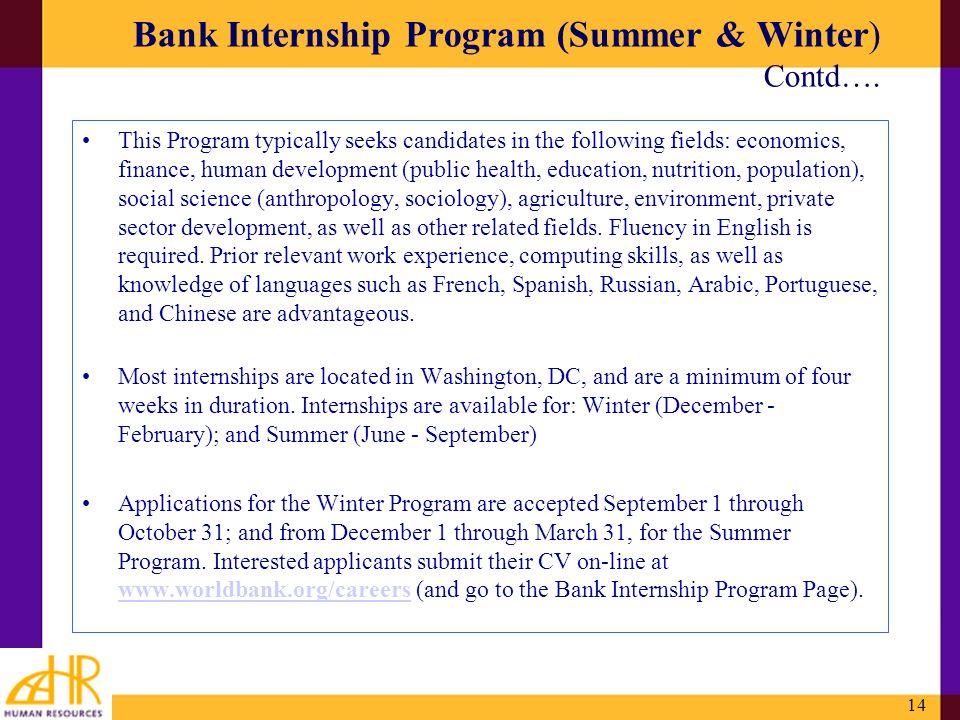 14 Bank Internship Program (Summer & Winter) Contd…. This Program typically seeks candidates in the following fields: economics, finance, human develo