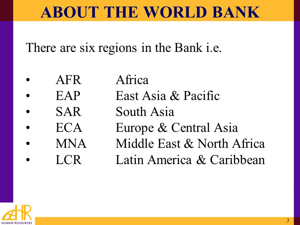 3 ABOUT THE WORLD BANK There are six regions in the Bank i.e. AFRAfrica EAPEast Asia & Pacific SARSouth Asia ECAEurope & Central Asia MNAMiddle East &