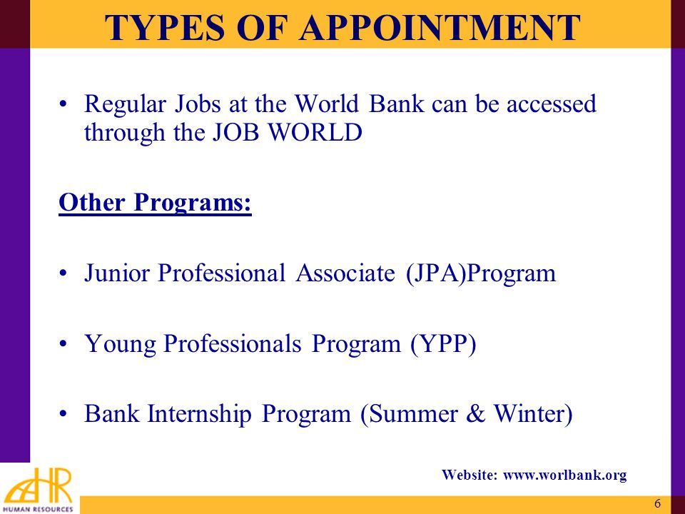 6 TYPES OF APPOINTMENT Regular Jobs at the World Bank can be accessed through the JOB WORLD Other Programs: Junior Professional Associate (JPA)Program