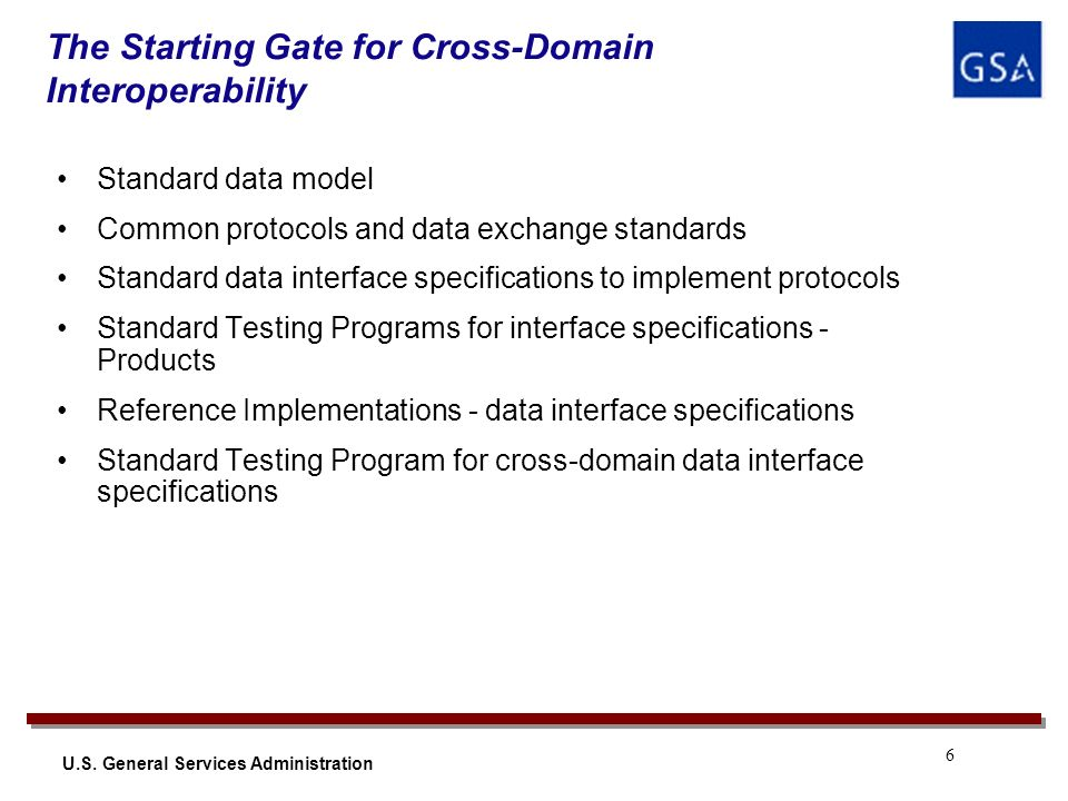 6 U.S. General Services Administration The Starting Gate for Cross-Domain Interoperability Standard data model Common protocols and data exchange stan
