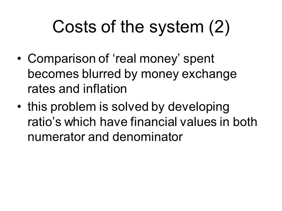 Costs of the system (2) Comparison of real money spent becomes blurred by money exchange rates and inflation this problem is solved by developing ratios which have financial values in both numerator and denominator