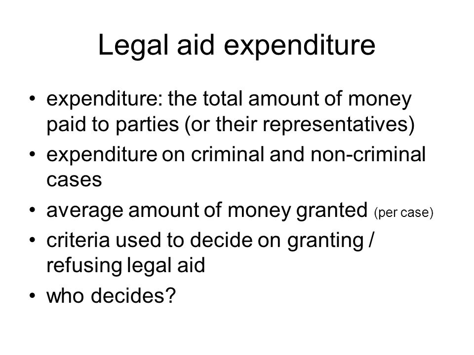 Legal aid expenditure expenditure: the total amount of money paid to parties (or their representatives) expenditure on criminal and non-criminal cases average amount of money granted (per case) criteria used to decide on granting / refusing legal aid who decides?