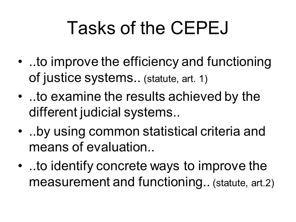Tasks of the CEPEJ..to improve the efficiency and functioning of justice systems.. (statute, art. 1)..to examine the results achieved by the different