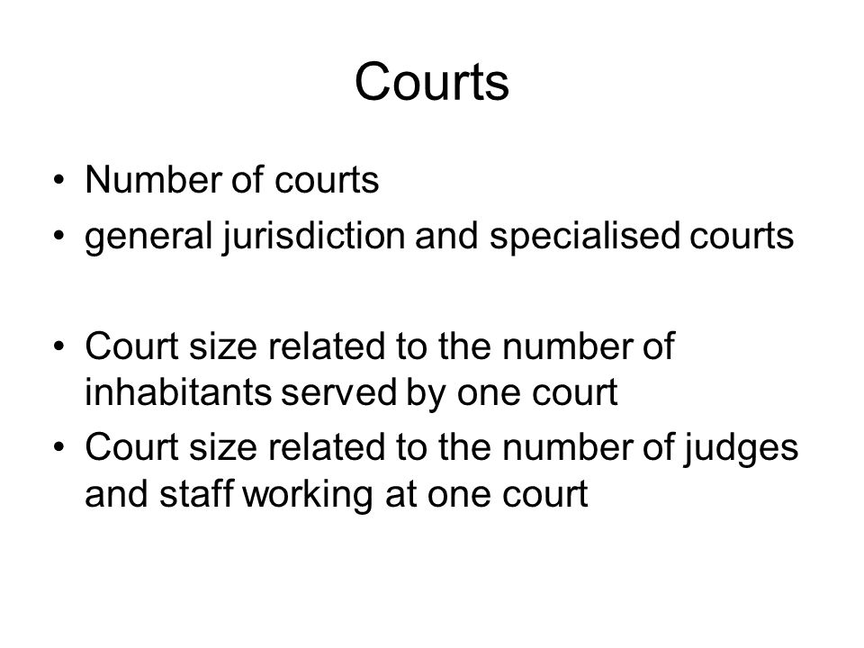 Courts Number of courts general jurisdiction and specialised courts Court size related to the number of inhabitants served by one court Court size related to the number of judges and staff working at one court