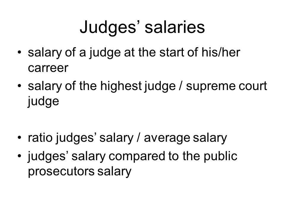 Judges salaries salary of a judge at the start of his/her carreer salary of the highest judge / supreme court judge ratio judges salary / average salary judges salary compared to the public prosecutors salary