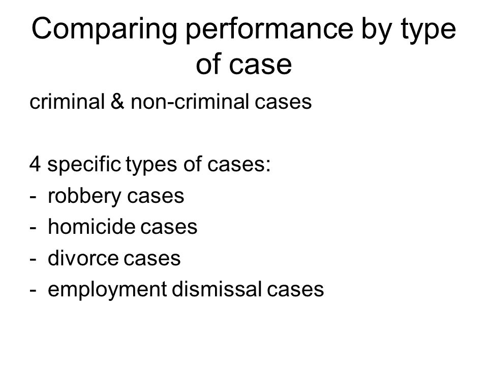 Comparing performance by type of case criminal & non-criminal cases 4 specific types of cases: -robbery cases -homicide cases -divorce cases -employment dismissal cases