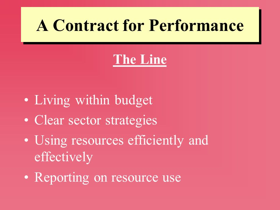 A Contract for Performance The Line Living within budget Clear sector strategies Using resources efficiently and effectively Reporting on resource use