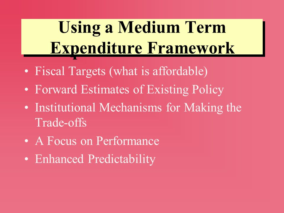 Using a Medium Term Expenditure Framework Fiscal Targets (what is affordable) Forward Estimates of Existing Policy Institutional Mechanisms for Making
