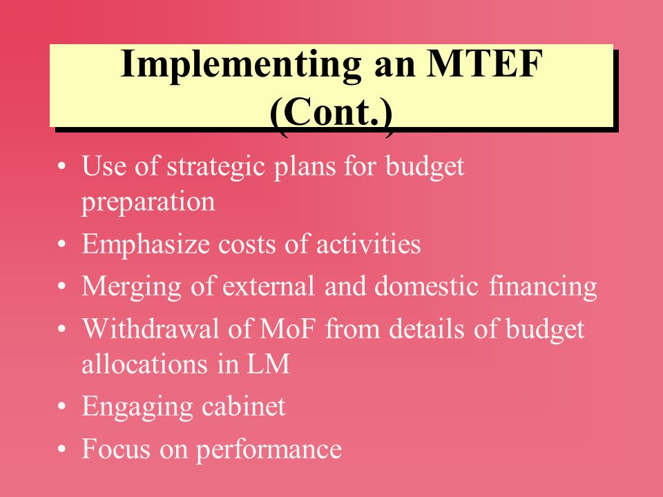Implementing an MTEF (Cont.) Use of strategic plans for budget preparation Emphasize costs of activities Merging of external and domestic financing Wi