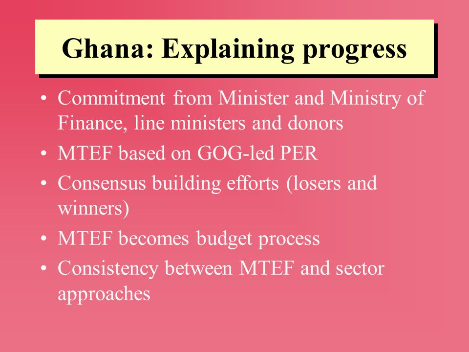 Ghana: Explaining progress Commitment from Minister and Ministry of Finance, line ministers and donors MTEF based on GOG-led PER Consensus building ef