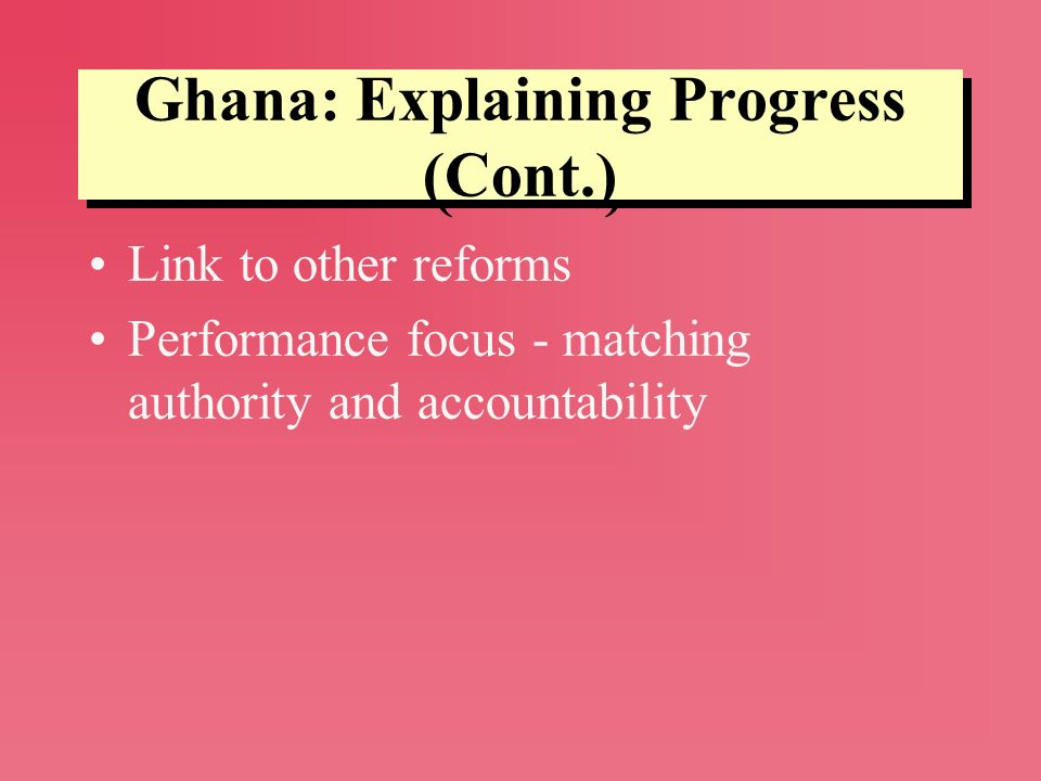 Ghana: Explaining Progress (Cont.) Link to other reforms Performance focus - matching authority and accountability