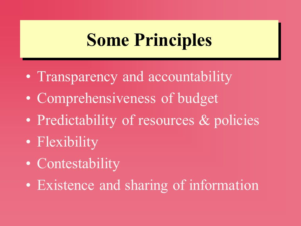 Some Principles Transparency and accountability Comprehensiveness of budget Predictability of resources & policies Flexibility Contestability Existenc
