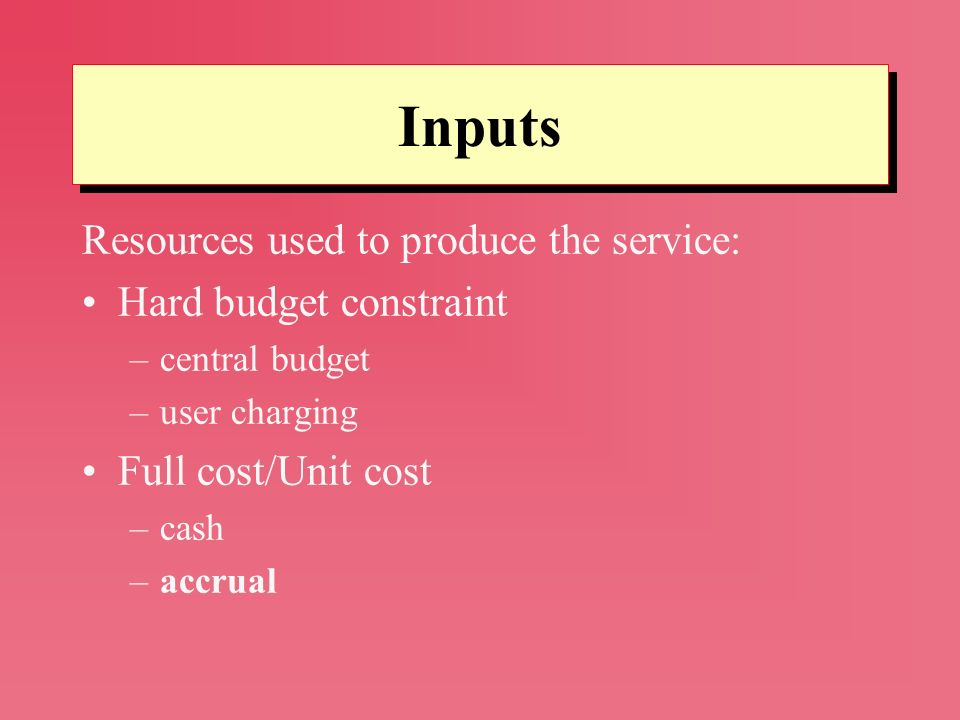 Resources used to produce the service: Hard budget constraint –central budget –user charging Full cost/Unit cost –cash –accrual Inputs