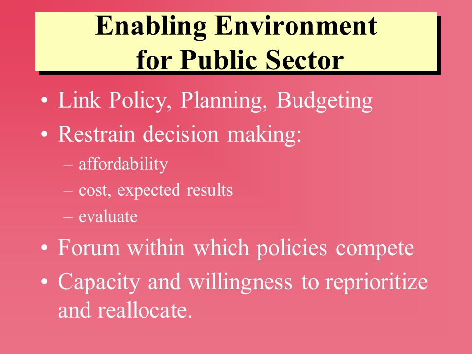 Enabling Environment for Public Sector Link Policy, Planning, Budgeting Restrain decision making: –affordability –cost, expected results –evaluate For